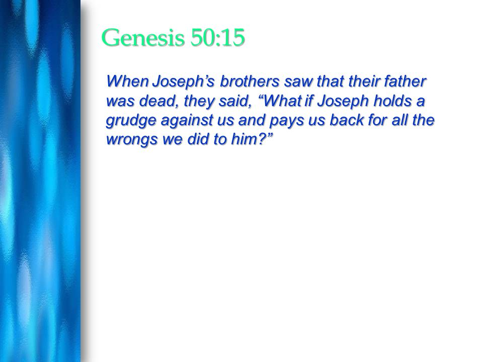 "Genesis 50:15 When Joseph's brothers saw that their father was dead, they said, ""What if Joseph holds a grudge against us and pays us back for all the"