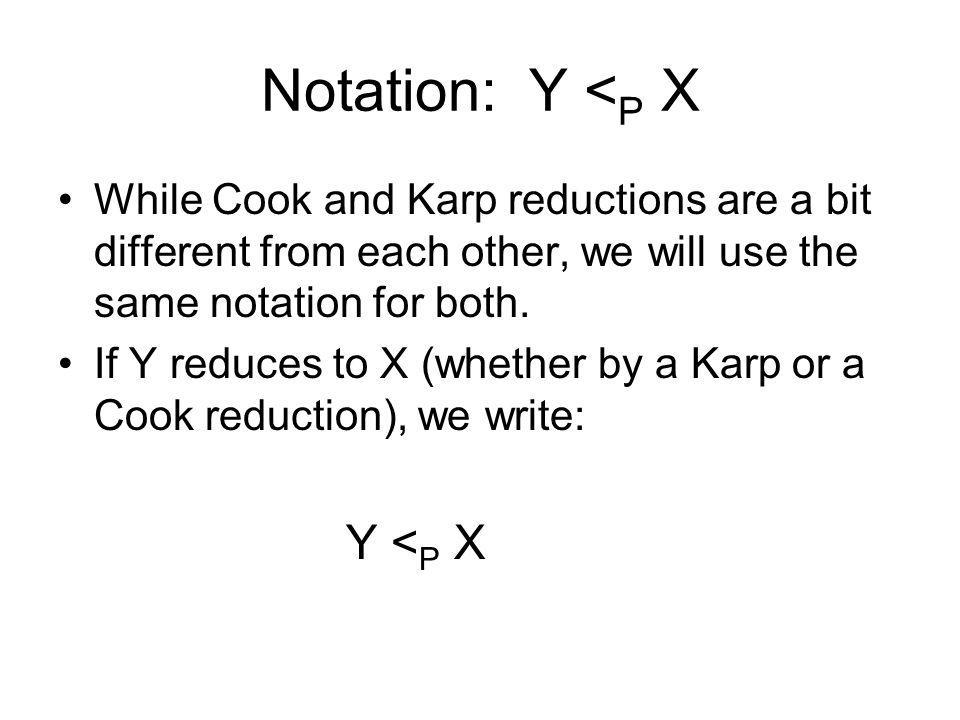Notation: Y < P X While Cook and Karp reductions are a bit different from each other, we will use the same notation for both. If Y reduces to X (wheth