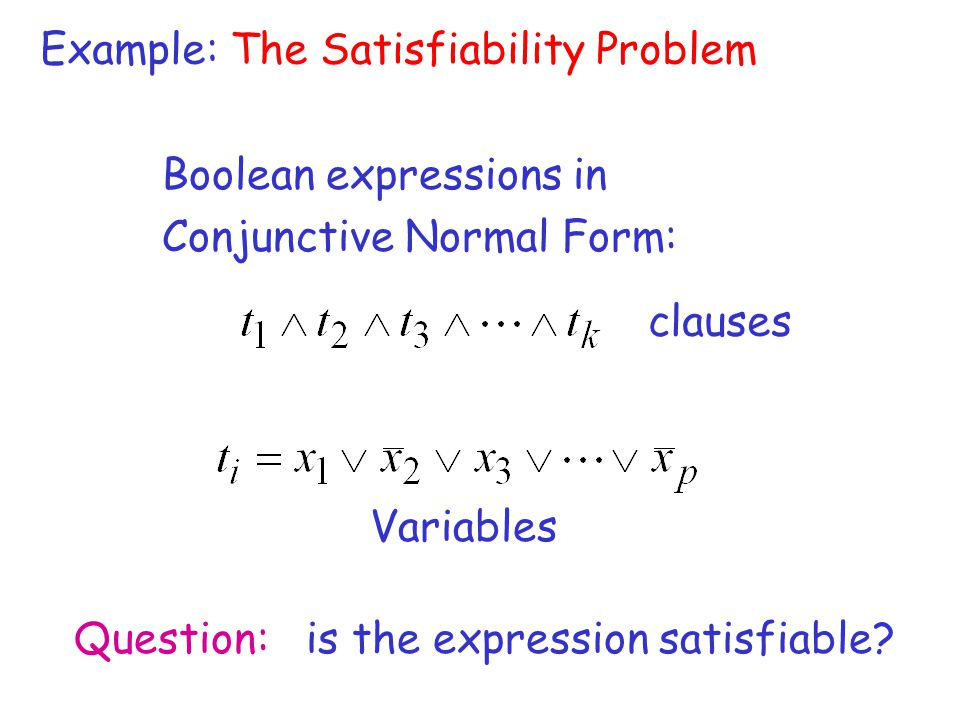 Example: The Satisfiability Problem Boolean expressions in Conjunctive Normal Form: Variables Question: is the expression satisfiable? clauses