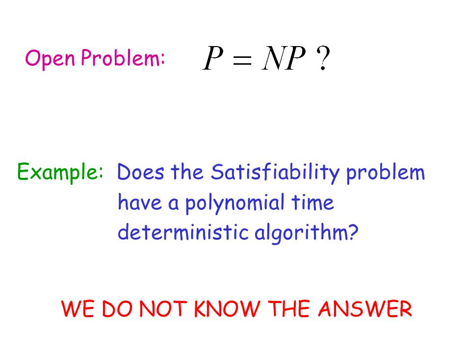 Example: Does the Satisfiability problem have a polynomial time deterministic algorithm? WE DO NOT KNOW THE ANSWER Open Problem: