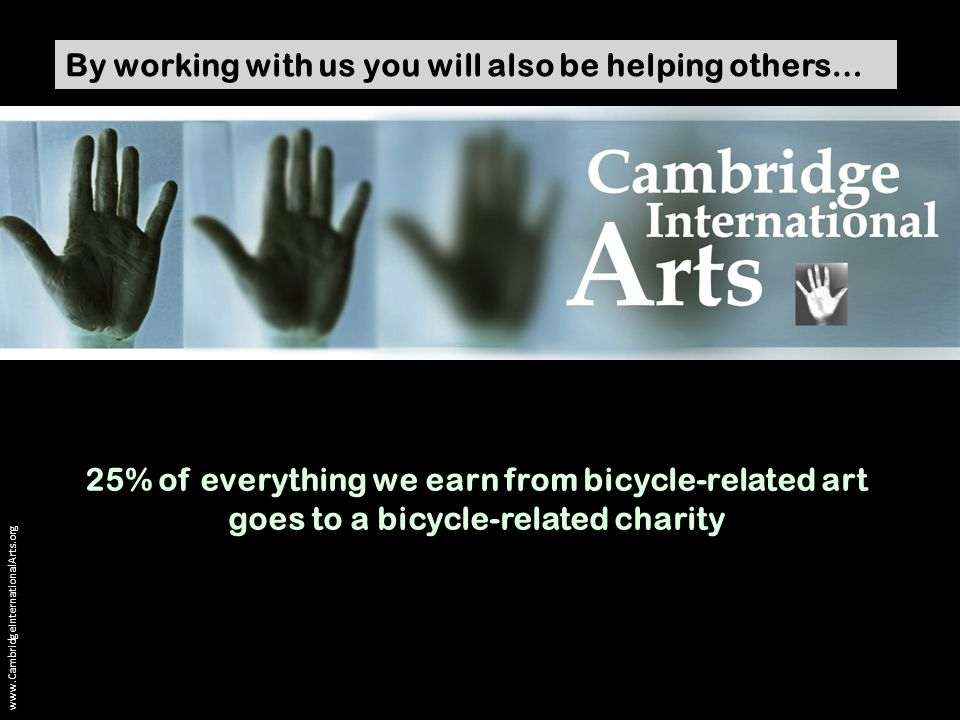 www.CambridgeInternationalArts.org By working with us you will also be helping others… 25% of everything we earn from bicycle-related art goes to a bicycle-related charity