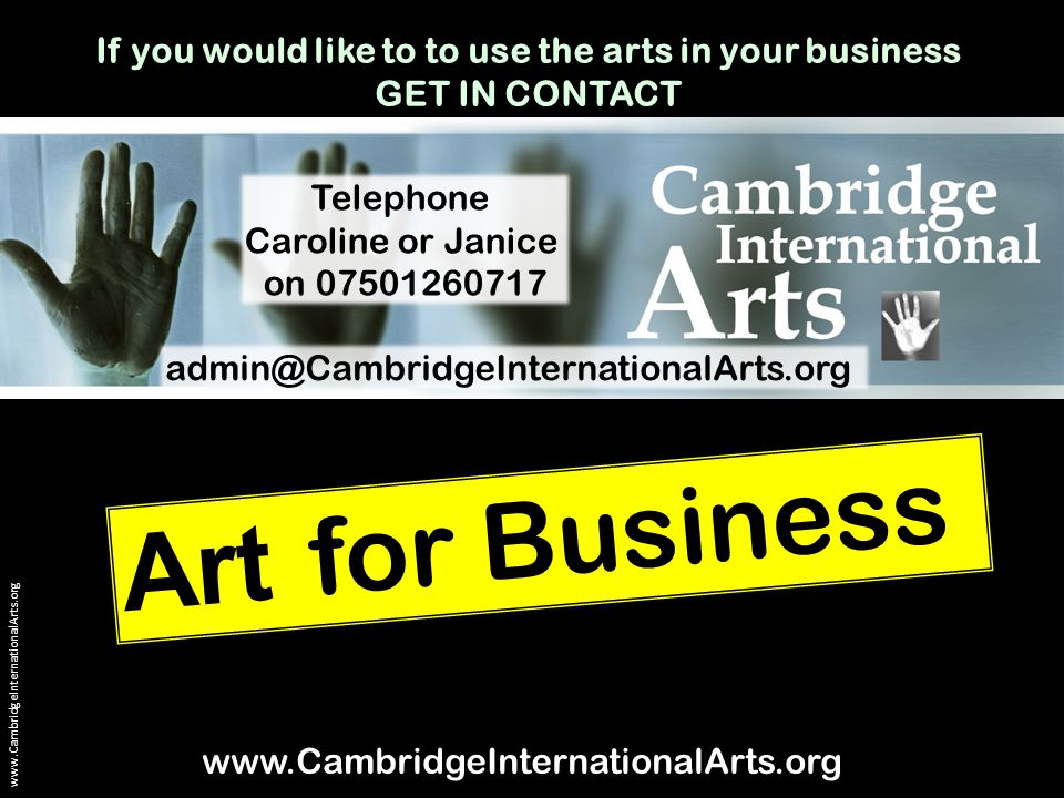 Art for Business www.CambridgeInternationalArts.org admin@CambridgeInternationalArts.org www.CambridgeInternationalArts.org Telephone Caroline or Janice on 07501260717 If you would like to to use the arts in your business GET IN CONTACT