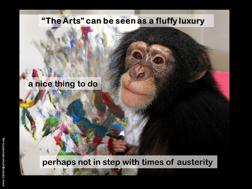 The Arts can be seen as a fluffy luxury a nice thing to do perhaps not in step with times of austerity