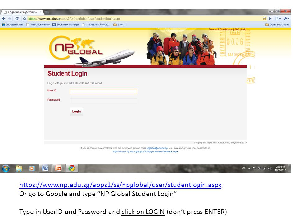 https://www.np.edu.sg/apps1/ss/npglobal/user/studentlogin.aspx Or go to Google and type NP Global Student Login Type in UserID and Password and click on LOGIN (don't press ENTER)