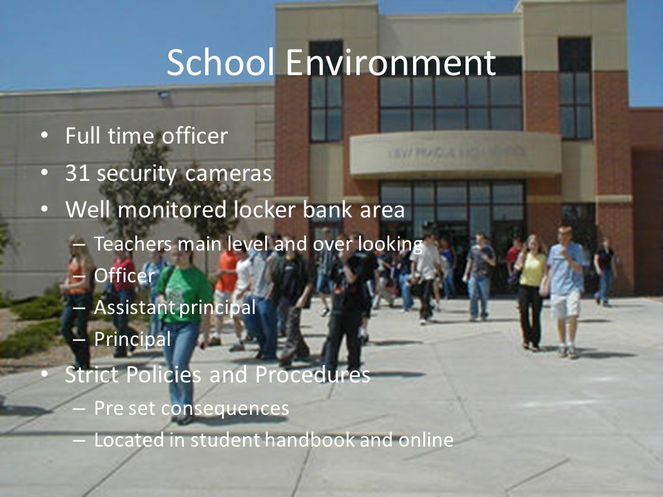 School Environment Full time officer 31 security cameras Well monitored locker bank area – Teachers main level and over looking – Officer – Assistant principal – Principal Strict Policies and Procedures – Pre set consequences – Located in student handbook and online