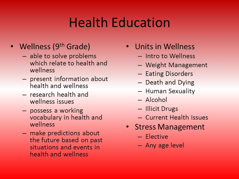 Health Education Units in Wellness – Intro to Wellness – Weight Management – Eating Disorders – Death and Dying – Human Sexuality – Alcohol – Illicit Drugs – Current Health Issues Stress Management – Elective – Any age level Wellness (9 th Grade) – able to solve problems which relate to health and wellness – present information about health and wellness – research health and wellness issues – possess a working vocabulary in health and wellness – make predictions about the future based on past situations and events in health and wellness
