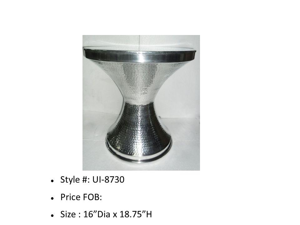 Style #: UI-8730 Price FOB: Size : 16 Dia x 18.75 H