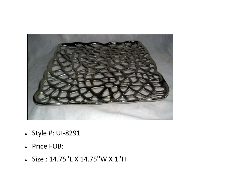 Style #: UI-8291 Price FOB: Size : 14.75 L X 14.75 W X 1 H