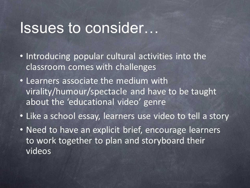 Issues to consider… Introducing popular cultural activities into the classroom comes with challenges Learners associate the medium with virality/humour/spectacle and have to be taught about the 'educational video' genre Like a school essay, learners use video to tell a story Need to have an explicit brief, encourage learners to work together to plan and storyboard their videos