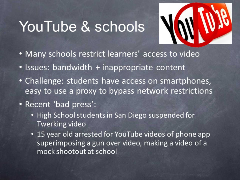 YouTube & schools Many schools restrict learners' access to video Issues: bandwidth + inappropriate content Challenge: students have access on smartphones, easy to use a proxy to bypass network restrictions Recent 'bad press': High School students in San Diego suspended for Twerking video 15 year old arrested for YouTube videos of phone app superimposing a gun over video, making a video of a mock shootout at school