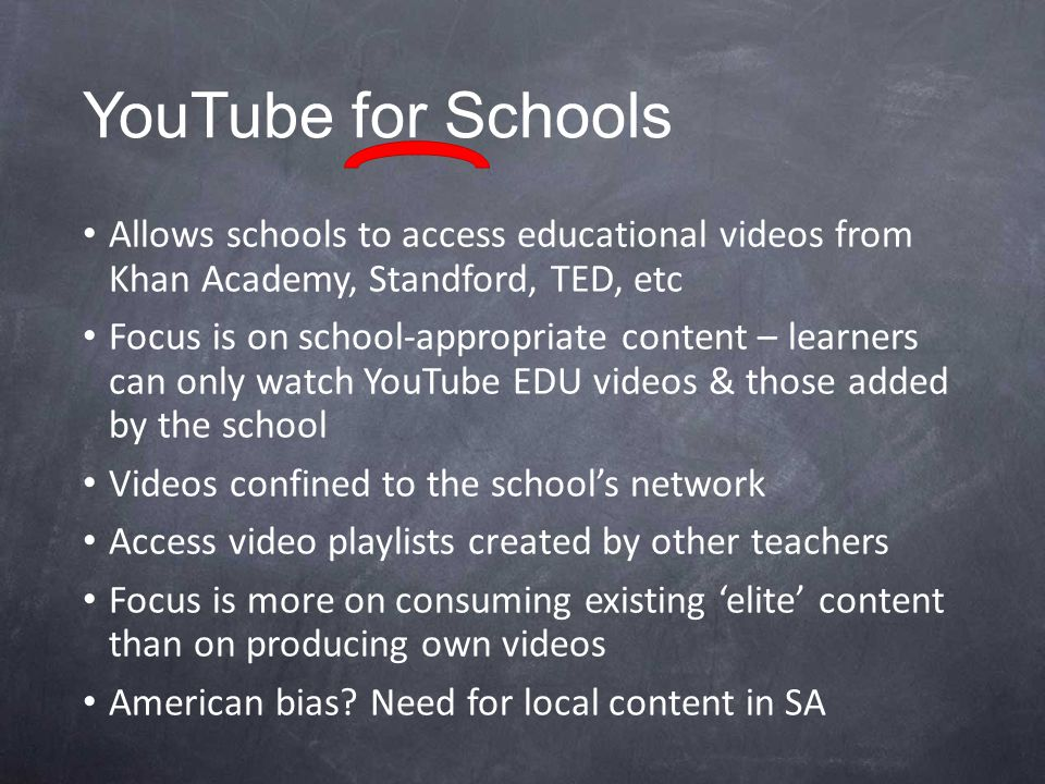 YouTube for Schools Allows schools to access educational videos from Khan Academy, Standford, TED, etc Focus is on school-appropriate content – learners can only watch YouTube EDU videos & those added by the school Videos confined to the school's network Access video playlists created by other teachers Focus is more on consuming existing 'elite' content than on producing own videos American bias.