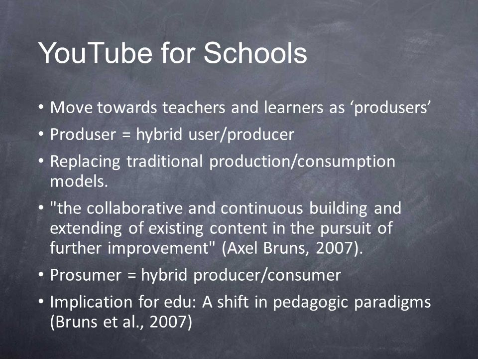 YouTube for Schools Move towards teachers and learners as 'produsers' Produser = hybrid user/producer Replacing traditional production/consumption models.