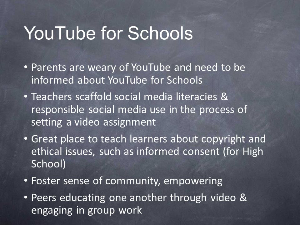 YouTube for Schools Parents are weary of YouTube and need to be informed about YouTube for Schools Teachers scaffold social media literacies & responsible social media use in the process of setting a video assignment Great place to teach learners about copyright and ethical issues, such as informed consent (for High School) Foster sense of community, empowering Peers educating one another through video & engaging in group work