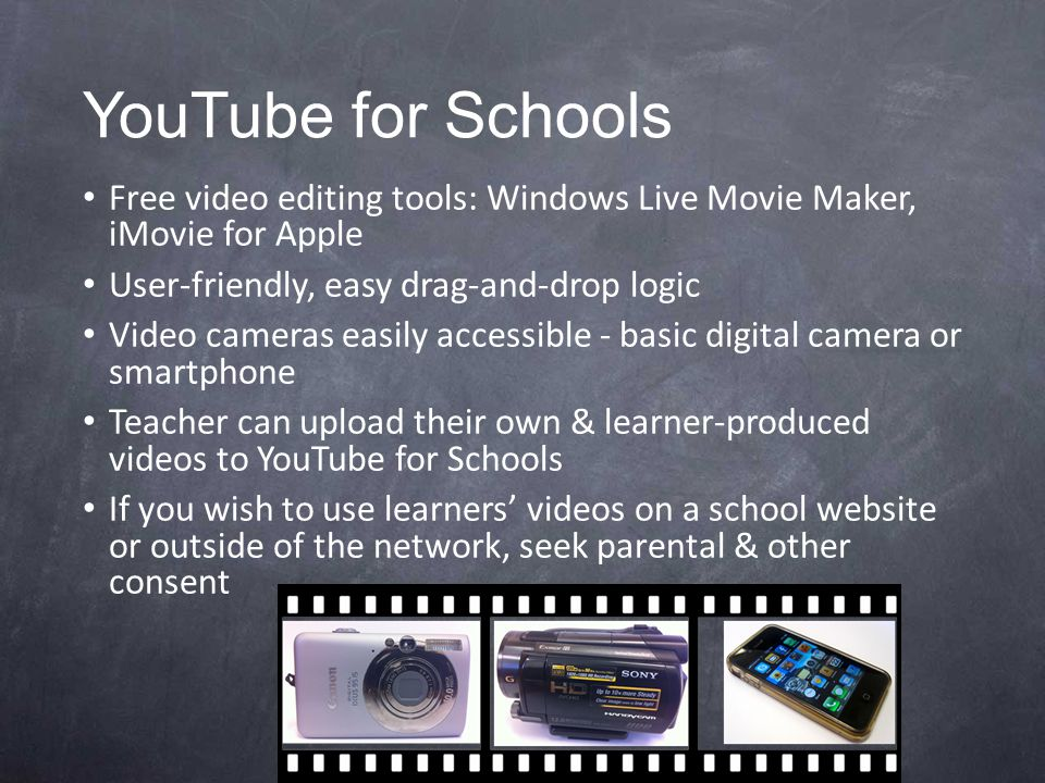 YouTube for Schools Free video editing tools: Windows Live Movie Maker, iMovie for Apple User-friendly, easy drag-and-drop logic Video cameras easily accessible - basic digital camera or smartphone Teacher can upload their own & learner-produced videos to YouTube for Schools If you wish to use learners' videos on a school website or outside of the network, seek parental & other consent