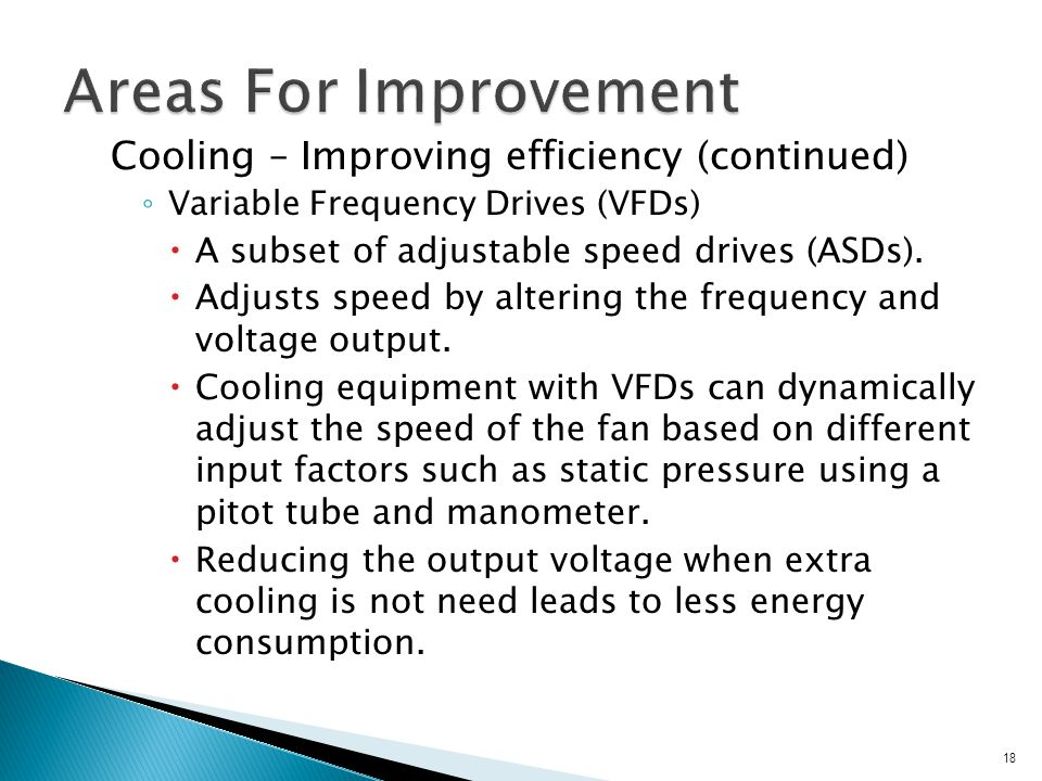 Cooling – Improving efficiency (continued) ◦ Variable Frequency Drives (VFDs)  A subset of adjustable speed drives (ASDs).