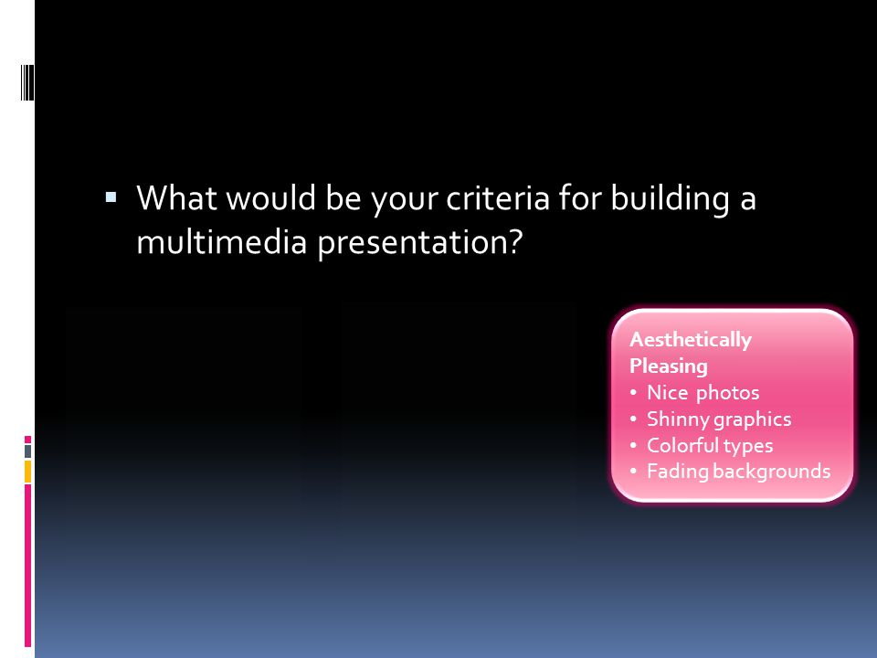 What would be your criteria for building a multimedia presentation? Aesthetically Pleasing Nice photos Shinny graphics Colorful types Fading backgro