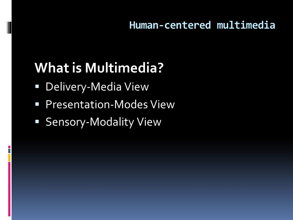 Human-centered multimedia What is Multimedia?  Delivery-Media View  Presentation-Modes View  Sensory-Modality View