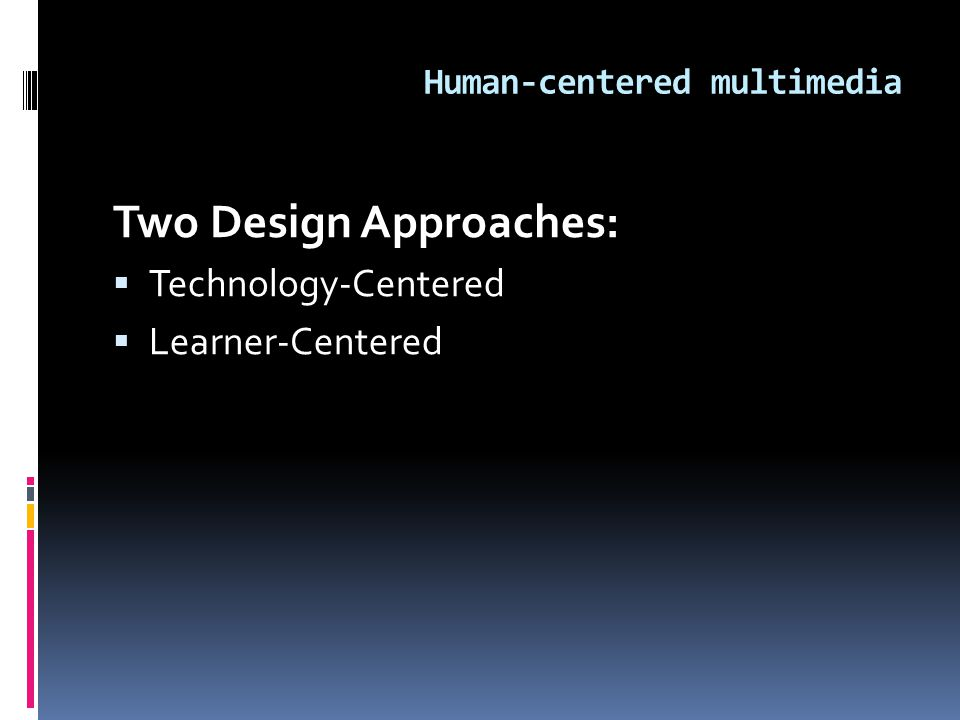 Human-centered multimedia Two Design Approaches:  Technology-Centered  Learner-Centered