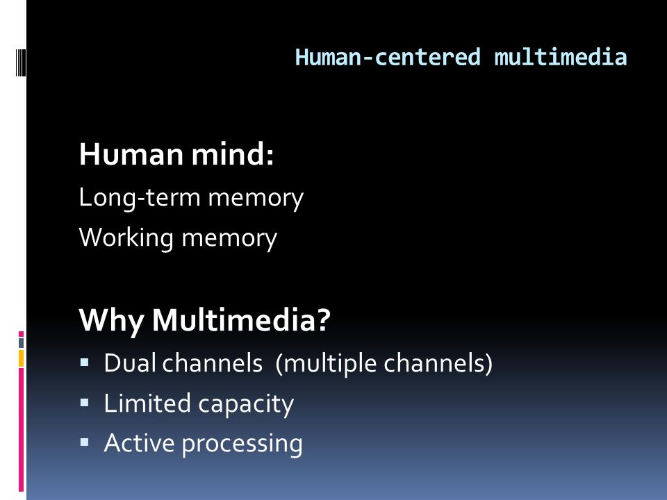Human-centered multimedia Human mind: Long-term memory Working memory Why Multimedia?  Dual channels (multiple channels)  Limited capacity  Active