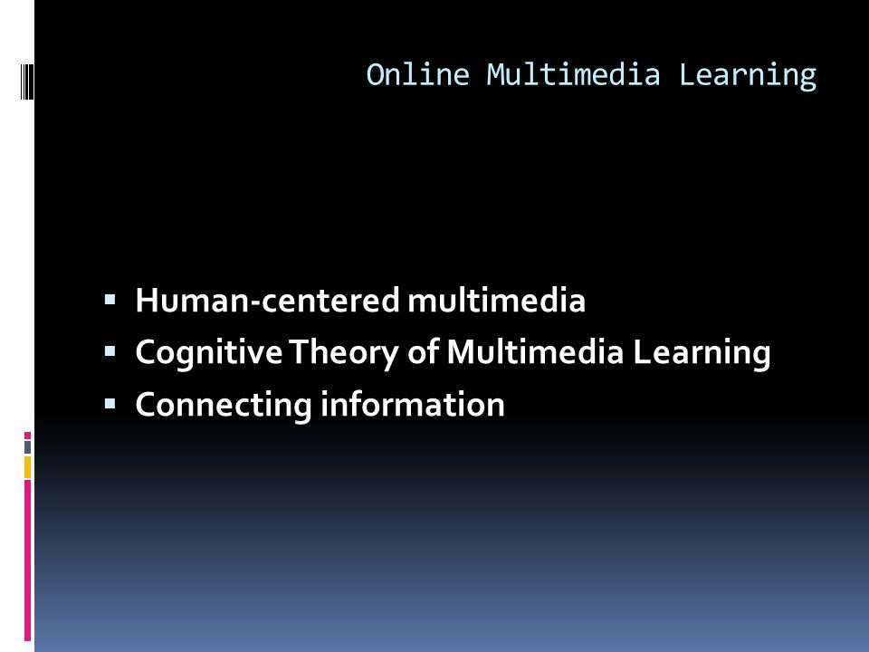 Online Multimedia Learning  Human-centered multimedia  Cognitive Theory of Multimedia Learning  Connecting information