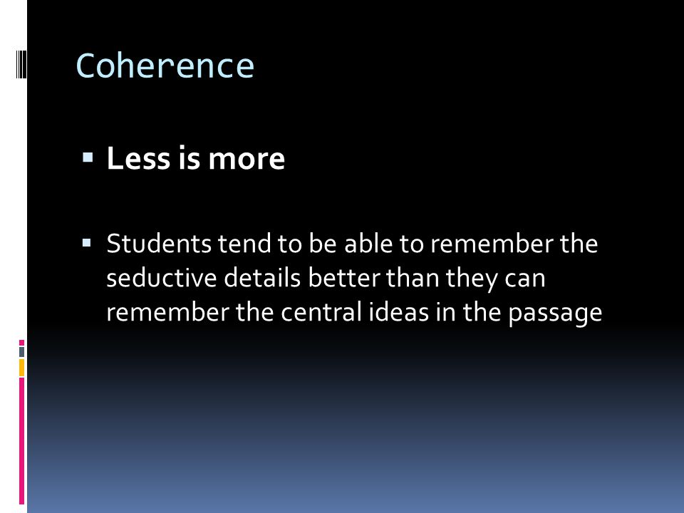 Coherence  Less is more  Students tend to be able to remember the seductive details better than they can remember the central ideas in the passage