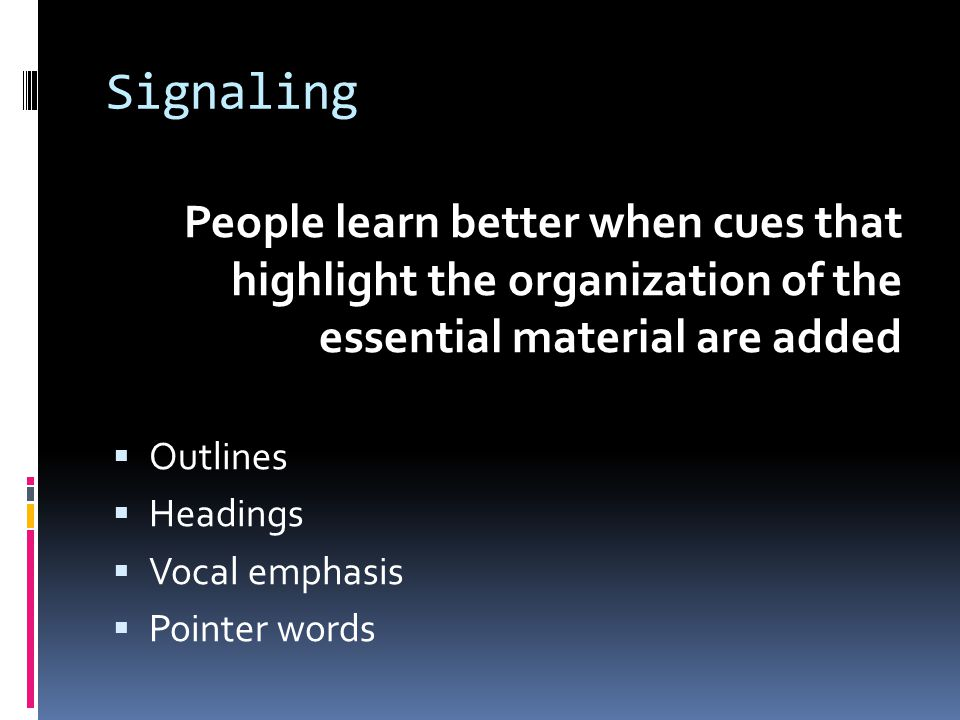 Signaling People learn better when cues that highlight the organization of the essential material are added  Outlines  Headings  Vocal emphasis  P