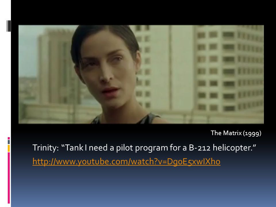 "Trinity: ""Tank I need a pilot program for a B-212 helicopter."" http://www.youtube.com/watch?v=Dg0E5xwIXho The Matrix (1999)"