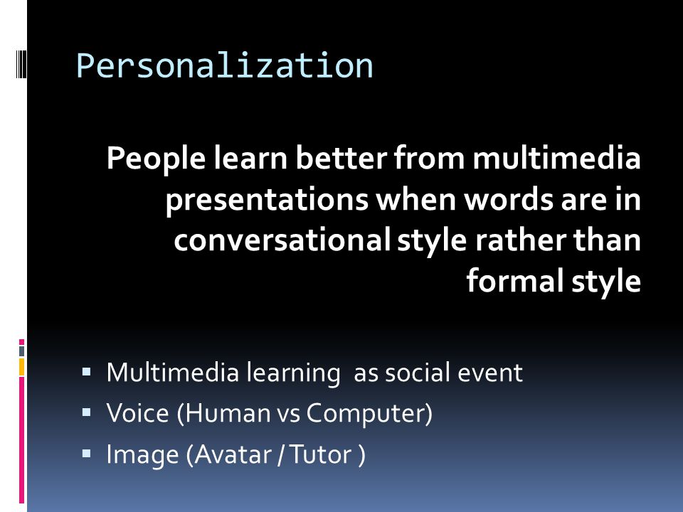 Personalization People learn better from multimedia presentations when words are in conversational style rather than formal style  Multimedia learnin