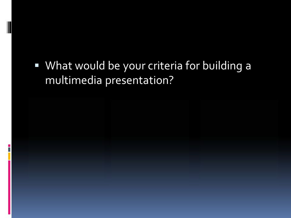  What would be your criteria for building a multimedia presentation