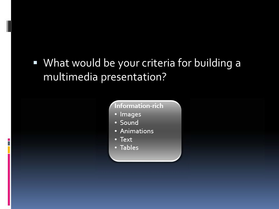  What would be your criteria for building a multimedia presentation? Information-rich Images Sound Animations Text Tables
