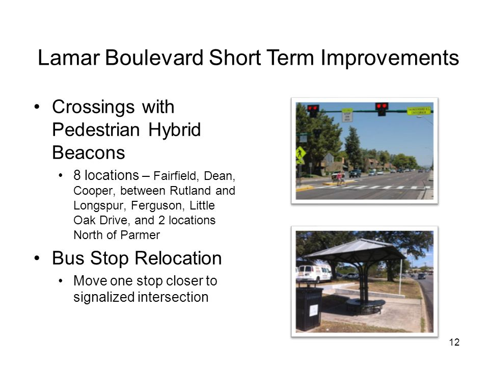 12 Lamar Boulevard Short Term Improvements Crossings with Pedestrian Hybrid Beacons 8 locations – Fairfield, Dean, Cooper, between Rutland and Longspur, Ferguson, Little Oak Drive, and 2 locations North of Parmer Bus Stop Relocation Move one stop closer to signalized intersection