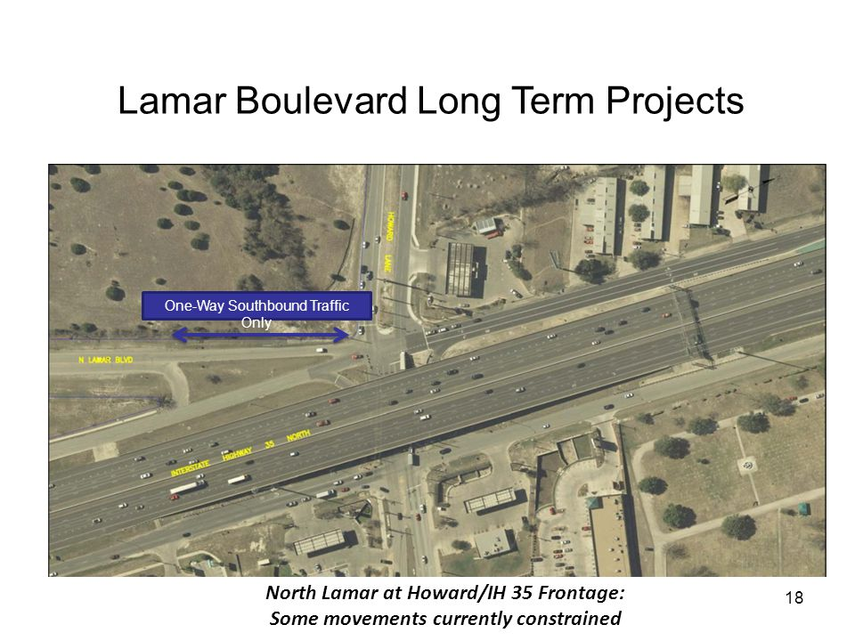 18 Lamar Boulevard Long Term Projects INSERT AERIAL (FIGURE 6-13 W/O THE ROUNDABOUT) AND ANOTATE CURRENT PROBLEMS/ISSUES North Lamar at Howard/IH 35 Frontage: Some movements currently constrained One-Way Southbound Traffic Only