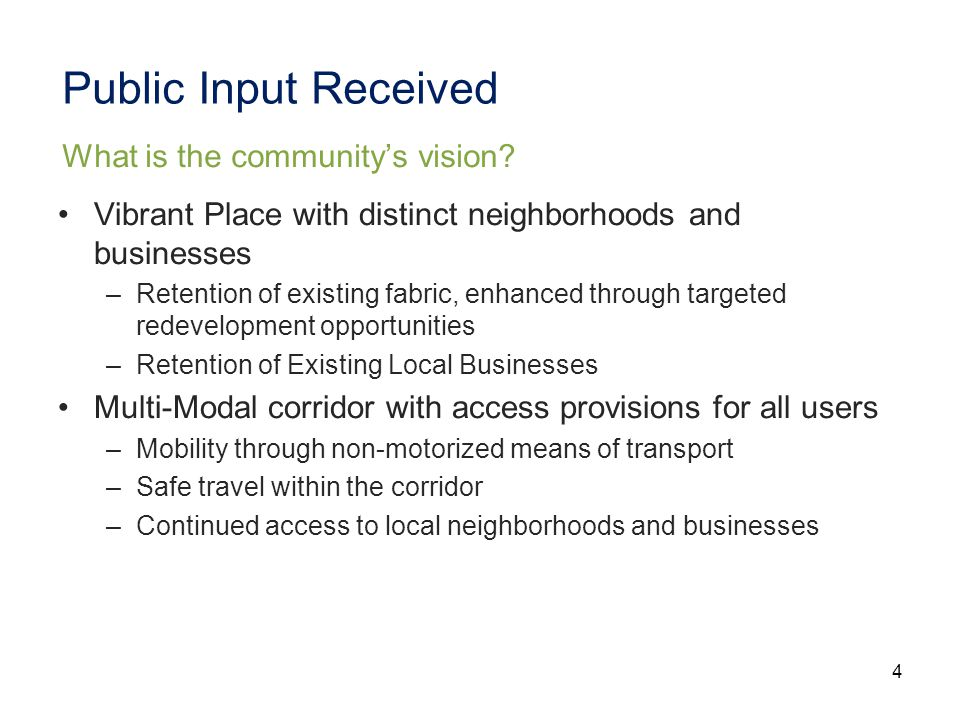 4 Public Input Received Vibrant Place with distinct neighborhoods and businesses –Retention of existing fabric, enhanced through targeted redevelopment opportunities –Retention of Existing Local Businesses Multi-Modal corridor with access provisions for all users –Mobility through non-motorized means of transport –Safe travel within the corridor –Continued access to local neighborhoods and businesses What is the community's vision
