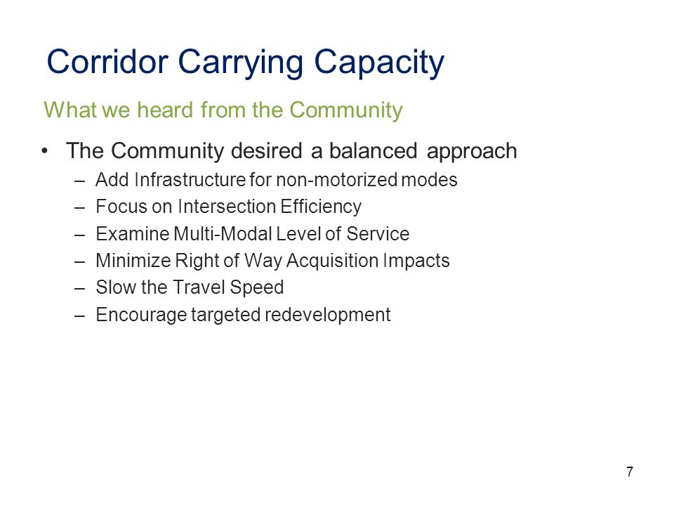7 Corridor Carrying Capacity The Community desired a balanced approach –Add Infrastructure for non-motorized modes –Focus on Intersection Efficiency –Examine Multi-Modal Level of Service –Minimize Right of Way Acquisition Impacts –Slow the Travel Speed –Encourage targeted redevelopment What we heard from the Community