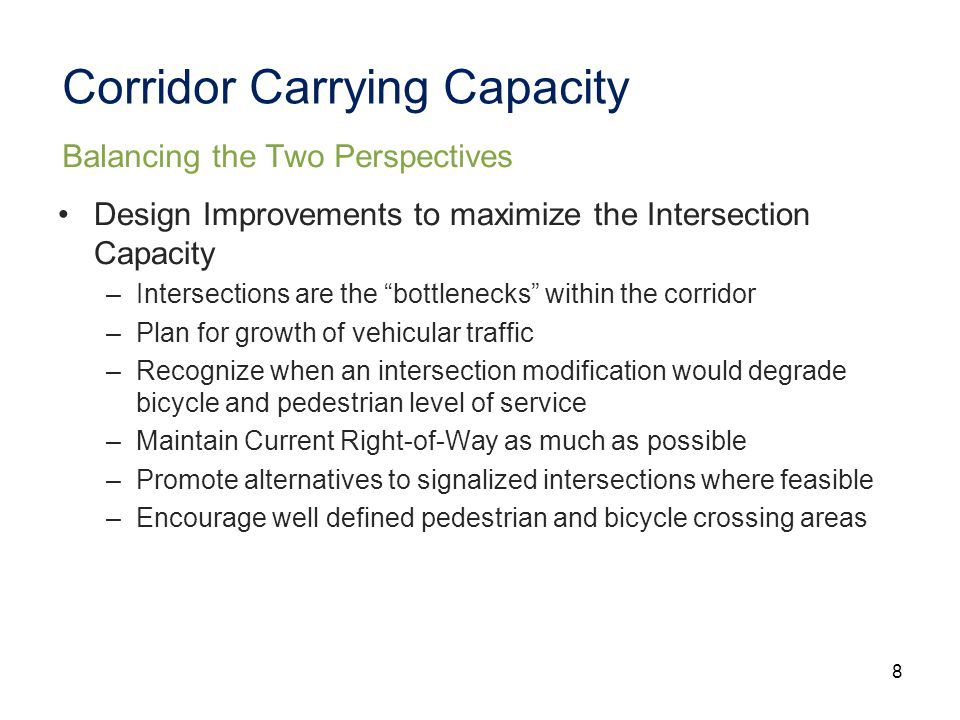 8 Corridor Carrying Capacity Design Improvements to maximize the Intersection Capacity –Intersections are the bottlenecks within the corridor –Plan for growth of vehicular traffic –Recognize when an intersection modification would degrade bicycle and pedestrian level of service –Maintain Current Right-of-Way as much as possible –Promote alternatives to signalized intersections where feasible –Encourage well defined pedestrian and bicycle crossing areas Balancing the Two Perspectives