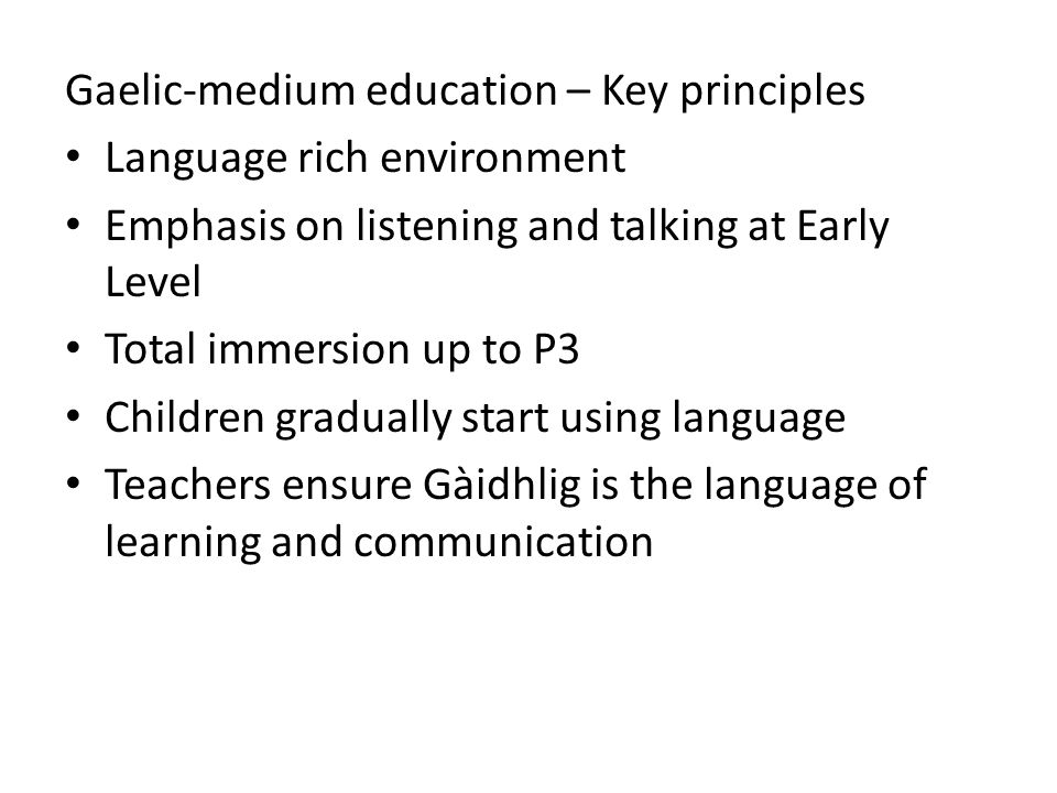 Gaelic-medium education – Key principles Language rich environment Emphasis on listening and talking at Early Level Total immersion up to P3 Children gradually start using language Teachers ensure Gàidhlig is the language of learning and communication