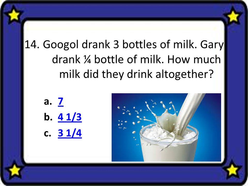 14.Googol drank 3 bottles of milk. Gary drank ¼ bottle of milk.