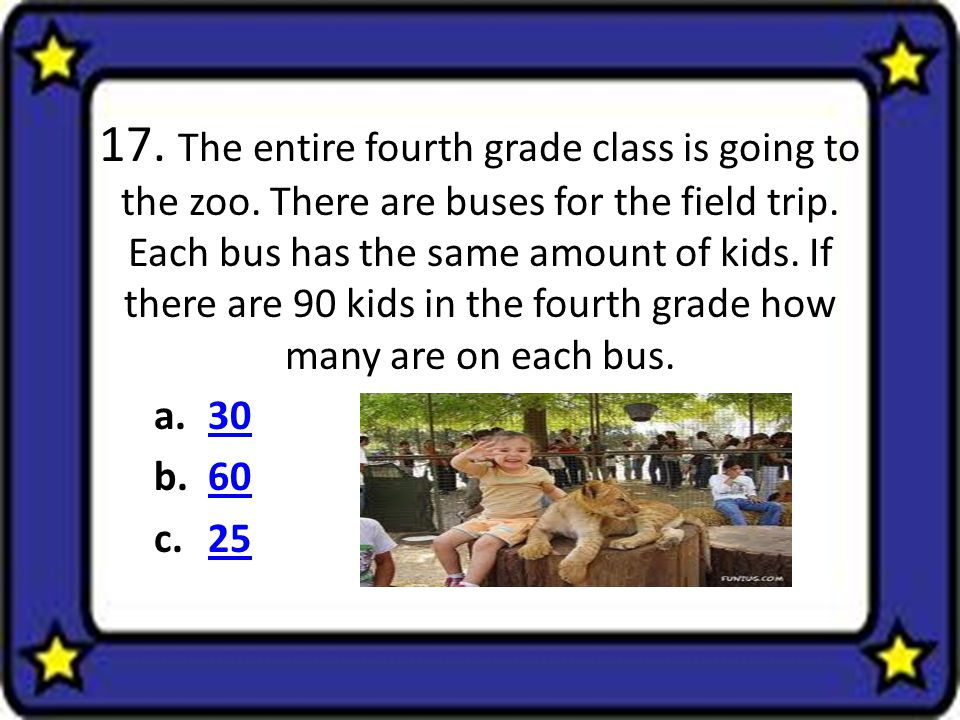 17. The entire fourth grade class is going to the zoo. There are buses for the field trip. Each bus has the same amount of kids. If there are 90 kids