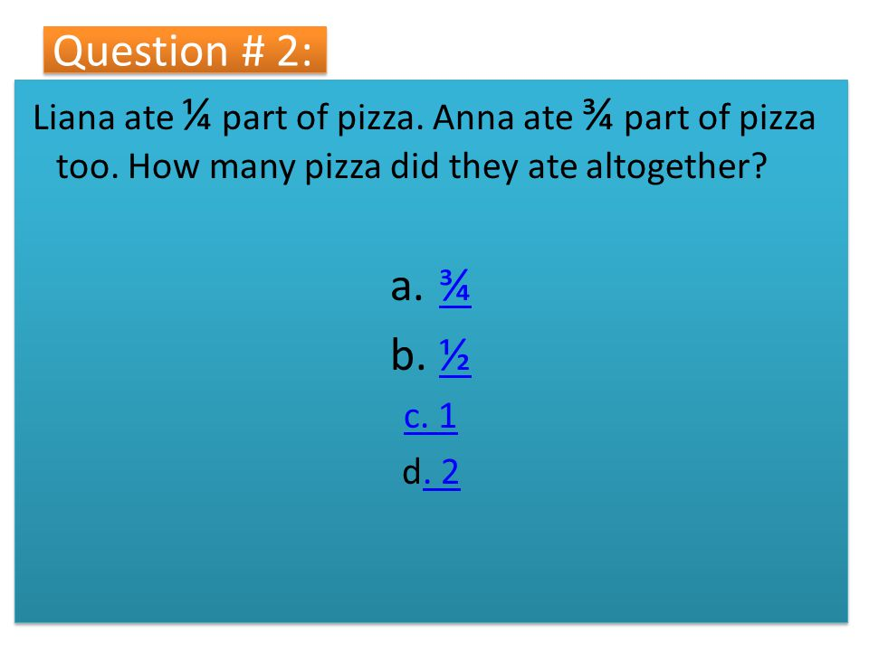 Question # 2: Liana ate ¼ part of pizza. Anna ate ¾ part of pizza too. How many pizza did they ate altogether? a.¾¾ b.½½ c. 1 d. 2. 2 Liana ate ¼ part