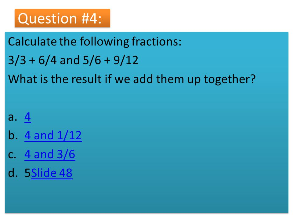 Question #4: Calculate the following fractions: 3/3 + 6/4 and 5/6 + 9/12 What is the result if we add them up together? a.44 b.4 and 1/124 and 1/12 c.