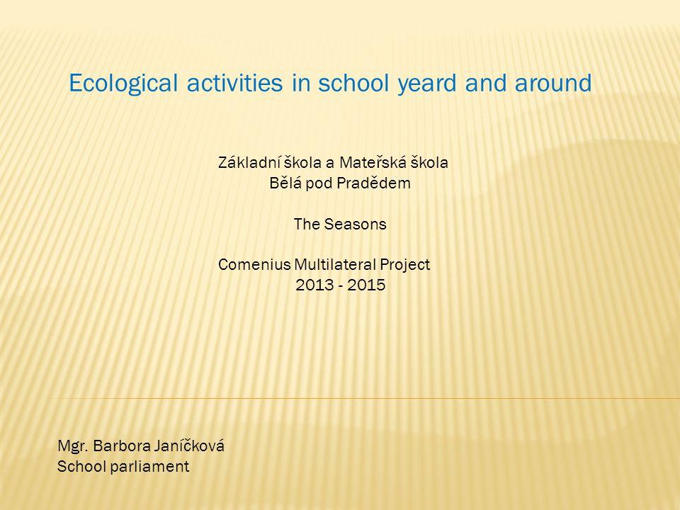 Ecological activities in school yeard and around Základní škola a Mateřská škola Bělá pod Pradědem The Seasons Comenius Multilateral Project 2013 - 2015 Mgr.