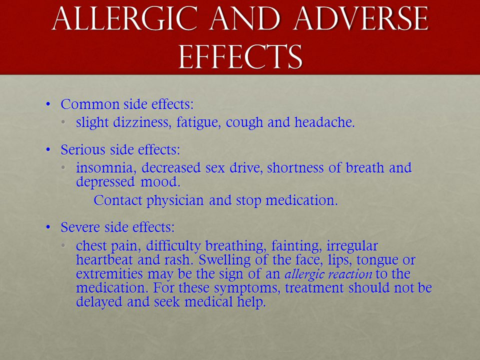 Allergic and adverse effects Common side effects:Common side effects: slight dizziness, fatigue, cough and headache.slight dizziness, fatigue, cough a