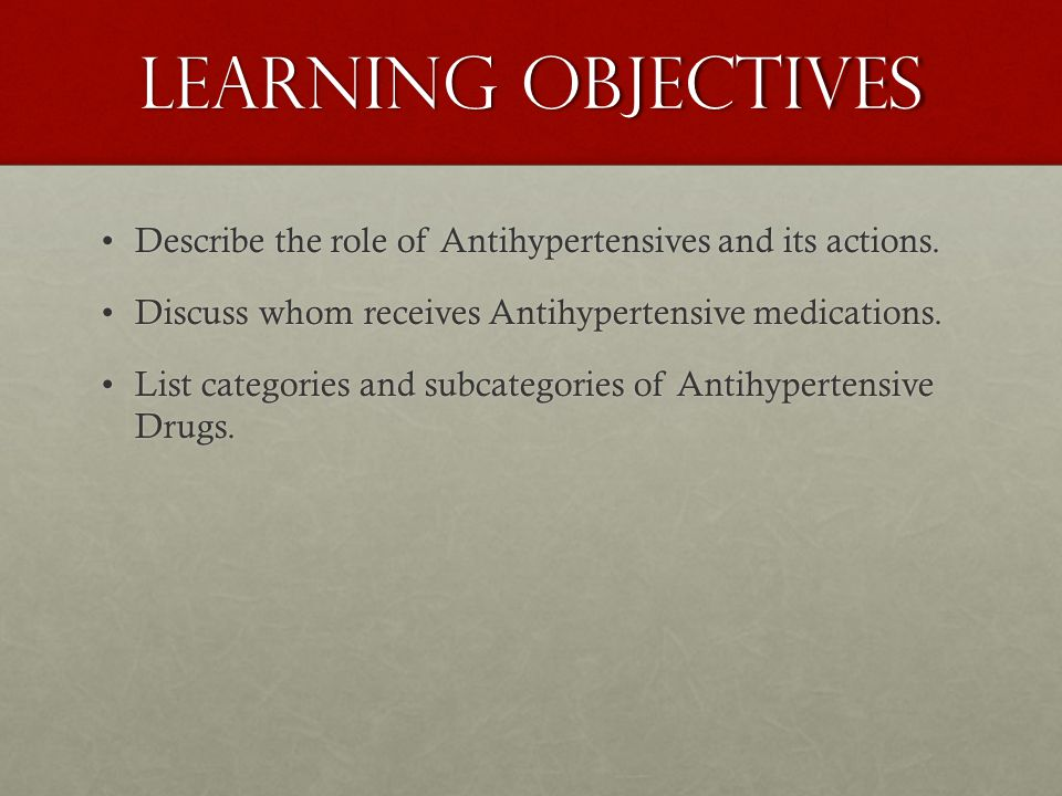 Learning objectives Describe the role of Antihypertensives and its actions.Describe the role of Antihypertensives and its actions. Discuss whom receiv