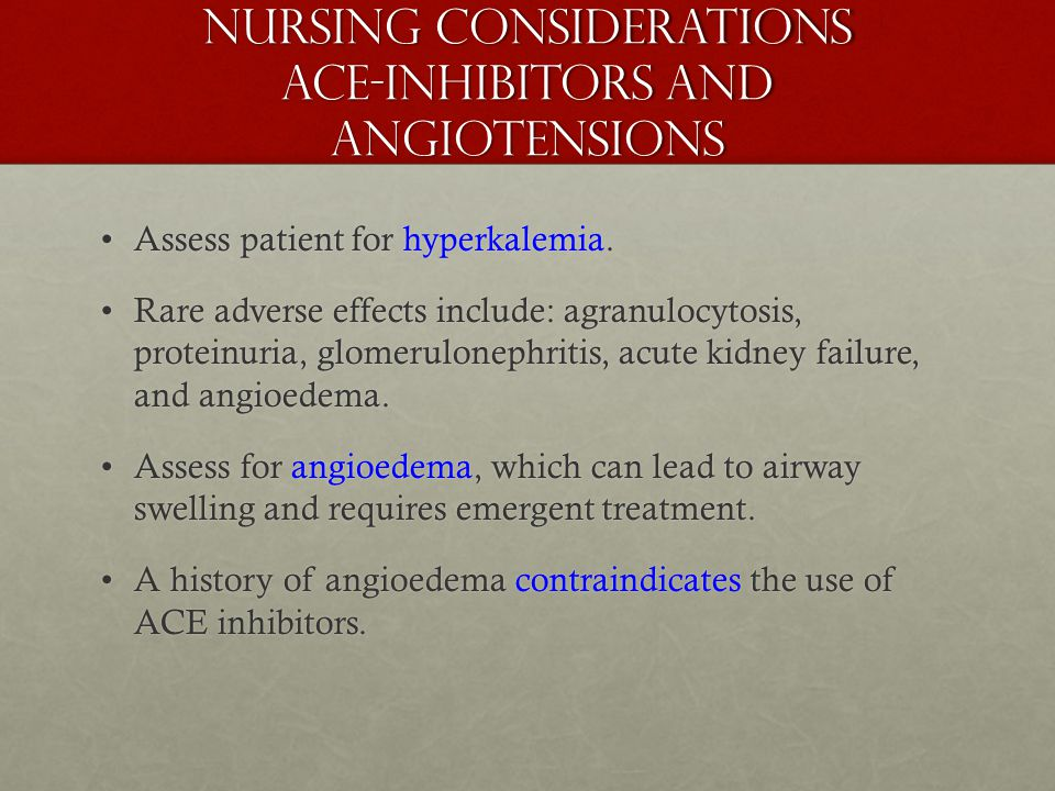 Nursing Considerations ACE-Inhibitors and angiotensions Assess patient for hyperkalemia.Assess patient for hyperkalemia. Rare adverse effects include: