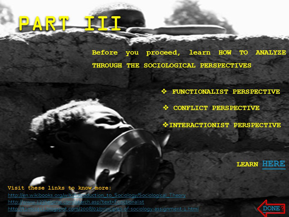 Before you proceed, learn HOW TO ANALYZE THROUGH THE SOCIOLOGICAL PERSPECTIVES  FUNCTIONALIST PERSPECTIVE  CONFLICT PERSPECTIVE  INTERACTIONIST PERSPECTIVE LEARN HERE Visit these links to know more: http://en.wikibooks.org/wiki/Introduction_to_Sociology/Sociological_Theory http://www.123helpme.com/search.asp text=Functionalist http://t1mcca11.blogspot.com/2008/02/principles-of-sociology-assignment-1.html DONEDONE