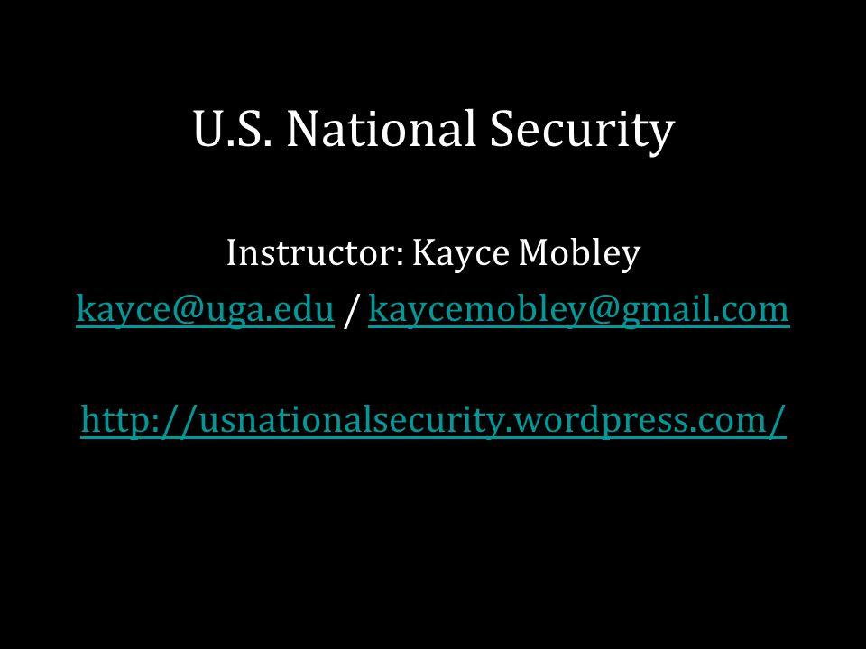 U.S. National Security Instructor: Kayce Mobley kayce@uga.edukayce@uga.edu / kaycemobley@gmail.comkaycemobley@gmail.com http://usnationalsecurity.word