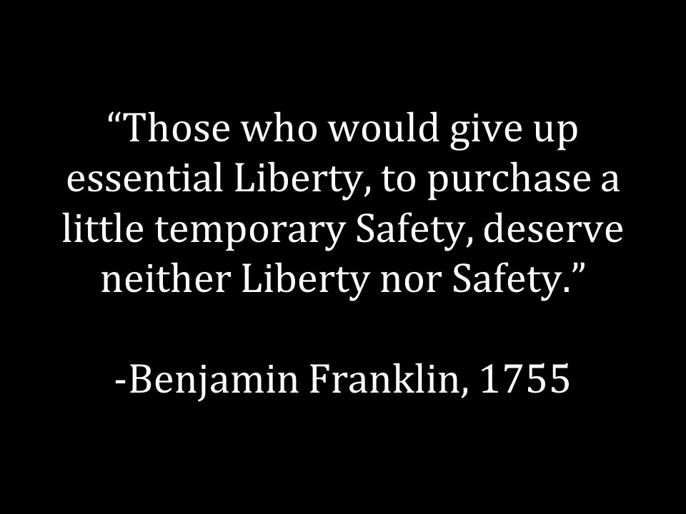 """""""Those who would give up essential Liberty, to purchase a little temporary Safety, deserve neither Liberty nor Safety."""" -Benjamin Franklin, 1755"""