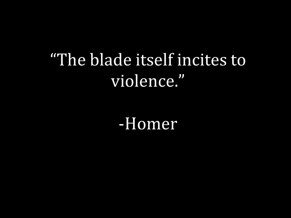 The blade itself incites to violence. -Homer