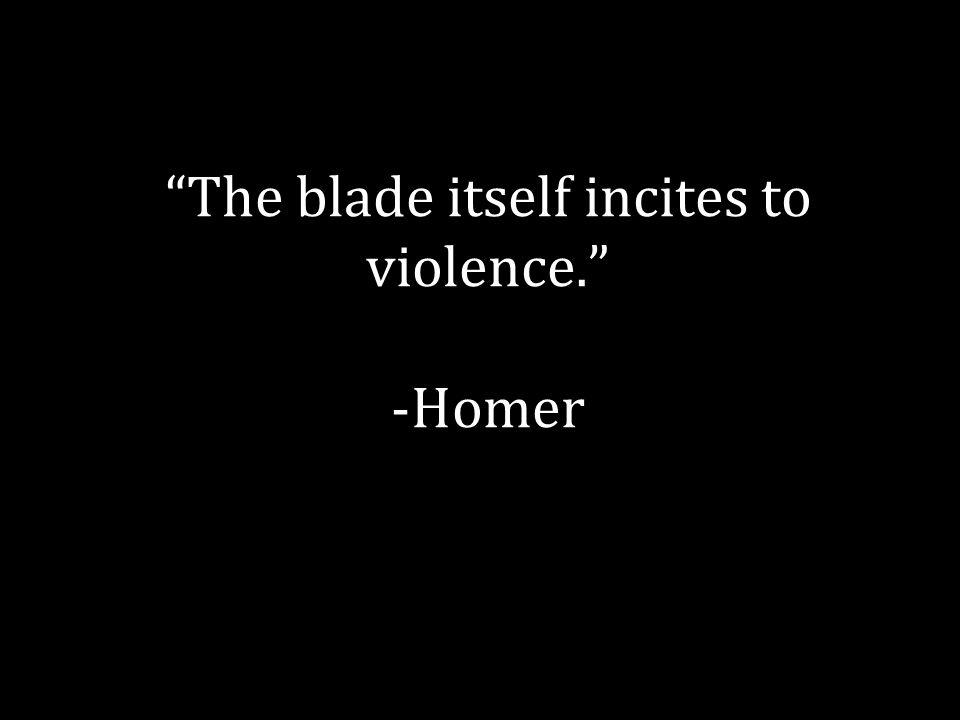 """The blade itself incites to violence."" -Homer"