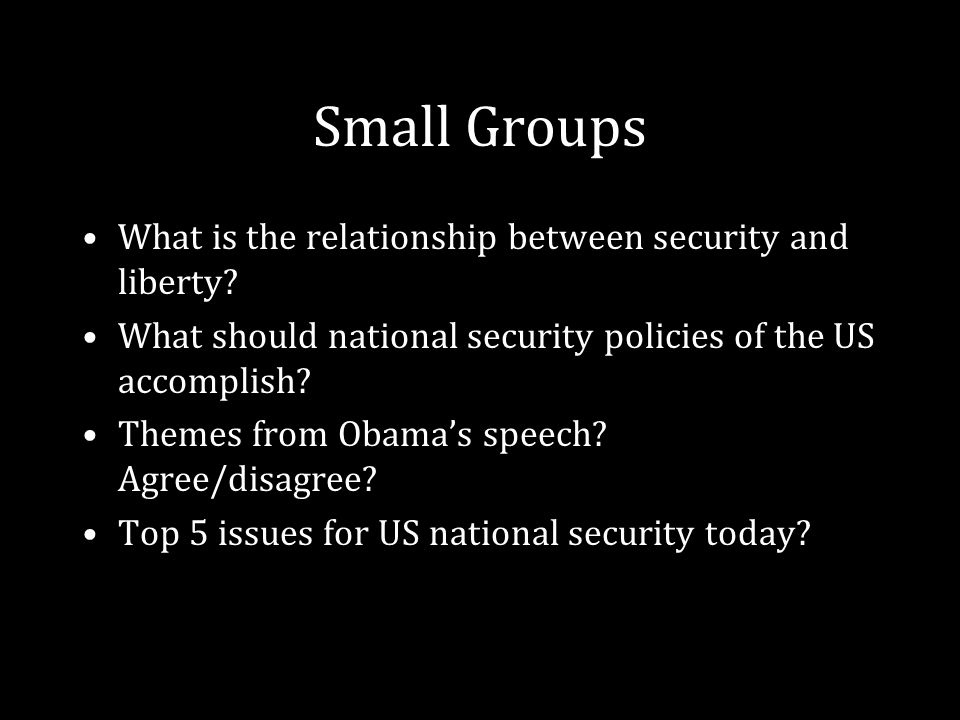 Small Groups What is the relationship between security and liberty? What should national security policies of the US accomplish? Themes from Obama's s